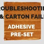 Troubleshooting Case & Carton Failures: Adhesive Pre-Set