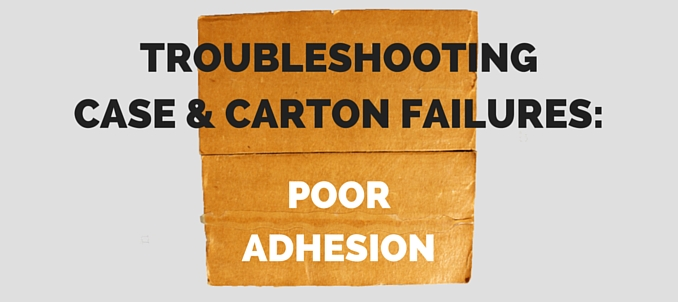Troubleshooting Case & Carton Failures: Poor Adhesion